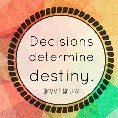 Decisions determine destiny ~ President Thomas S. Monson